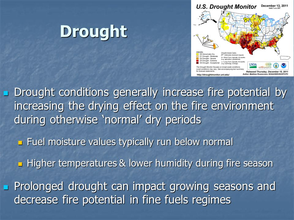 Drought Drought conditions generally increase fire potential by increasing the drying effect on the fire environment during otherwise normal dry perio