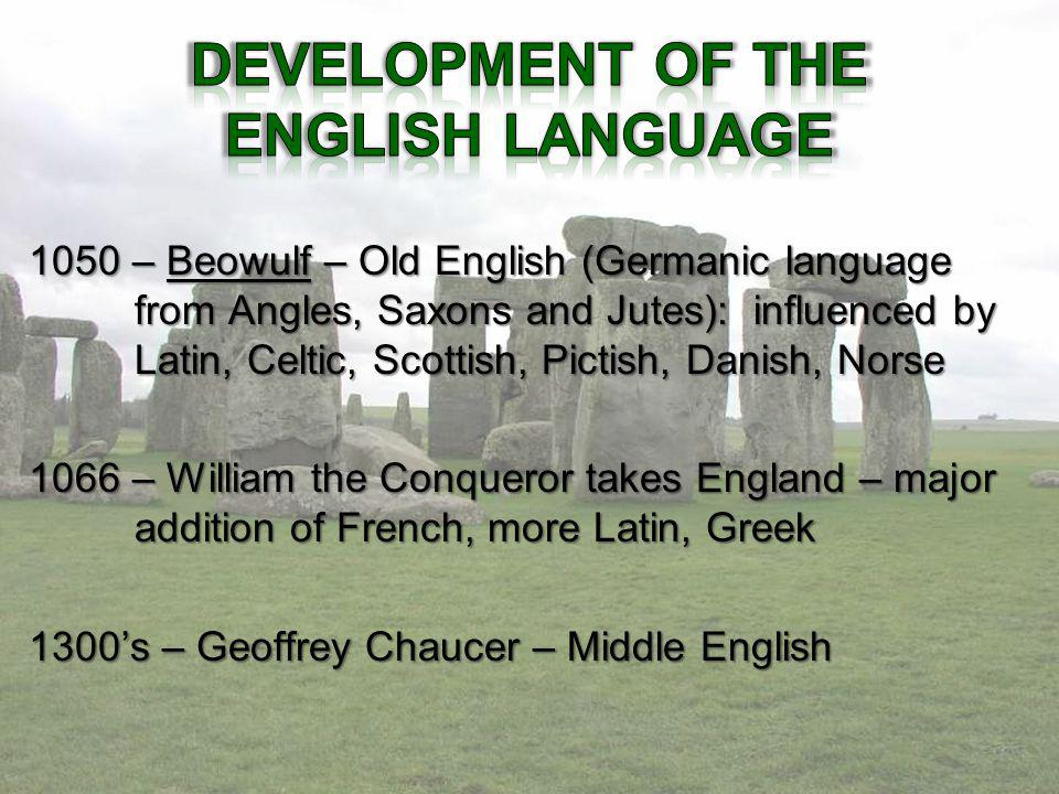 1050 – Beowulf – Old English (Germanic language from Angles, Saxons and Jutes): influenced by Latin, Celtic, Scottish, Pictish, Danish, Norse 1066 – William the Conqueror takes England – major addition of French, more Latin, Greek 1300s – Geoffrey Chaucer – Middle English