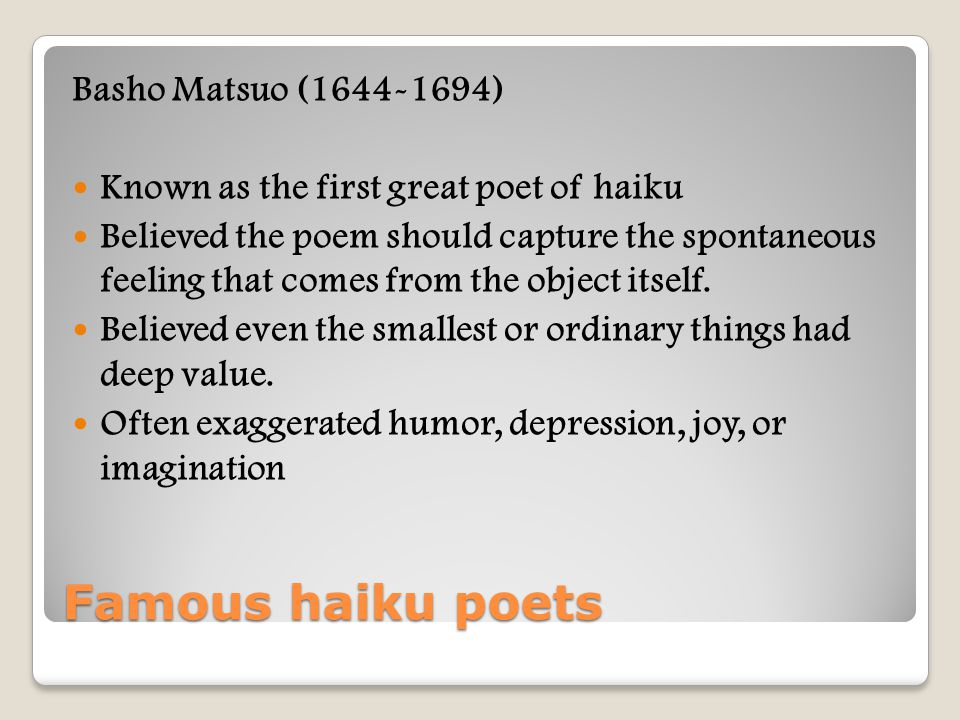 Famous haiku poets Basho Matsuo (1644-1694) Known as the first great poet of haiku Believed the poem should capture the spontaneous feeling that comes from the object itself.