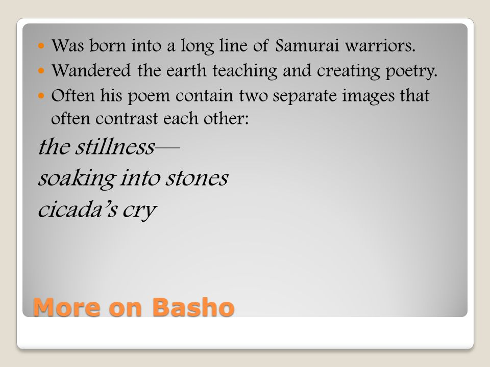 More on Basho Was born into a long line of Samurai warriors. Wandered the earth teaching and creating poetry. Often his poem contain two separate imag