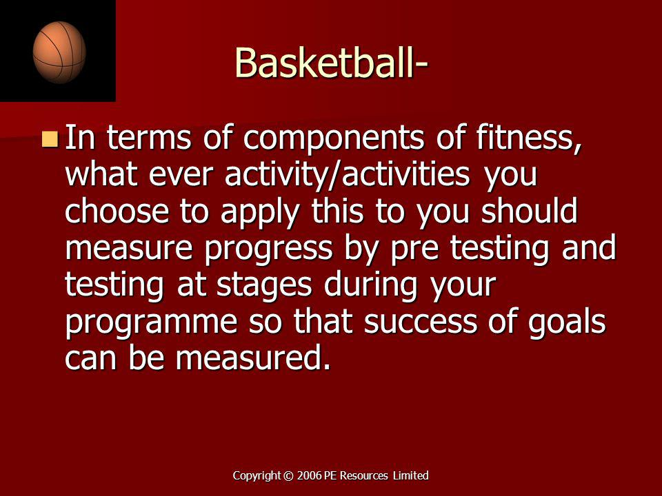 Copyright © 2006 PE Resources Limited Basketball- In terms of components of fitness, what ever activity/activities you choose to apply this to you sho