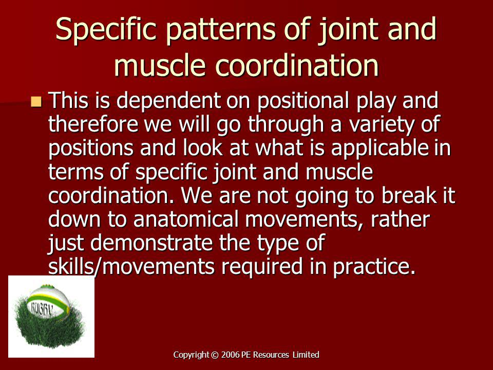 Copyright © 2006 PE Resources Limited Specific patterns of joint and muscle coordination This is dependent on positional play and therefore we will go through a variety of positions and look at what is applicable in terms of specific joint and muscle coordination.