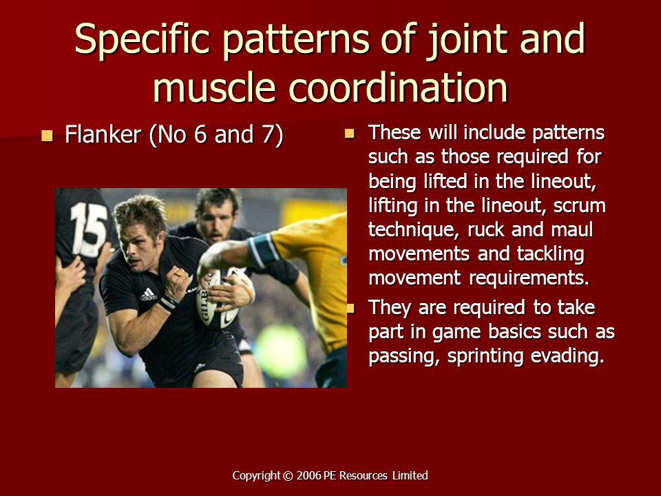 Copyright © 2006 PE Resources Limited Specific patterns of joint and muscle coordination Flanker (No 6 and 7) Flanker (No 6 and 7) These will include patterns such as those required for being lifted in the lineout, lifting in the lineout, scrum technique, ruck and maul movements and tackling movement requirements.
