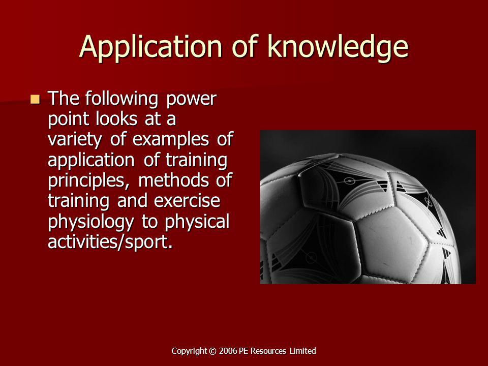 Copyright © 2006 PE Resources Limited Application of knowledge The following power point looks at a variety of examples of application of training principles, methods of training and exercise physiology to physical activities/sport.