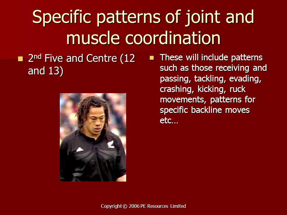 Copyright © 2006 PE Resources Limited Specific patterns of joint and muscle coordination 2 nd Five and Centre (12 and 13) 2 nd Five and Centre (12 and