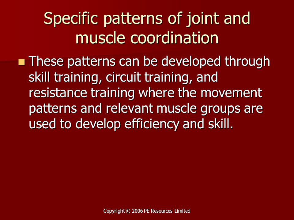 Copyright © 2006 PE Resources Limited Specific patterns of joint and muscle coordination These patterns can be developed through skill training, circu