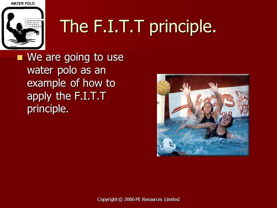 Copyright © 2006 PE Resources Limited The F.I.T.T principle. We are going to use water polo as an example of how to apply the F.I.T.T principle. We ar