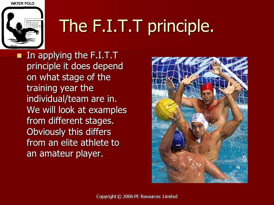 Copyright © 2006 PE Resources Limited The F.I.T.T principle. In applying the F.I.T.T principle it does depend on what stage of the training year the i