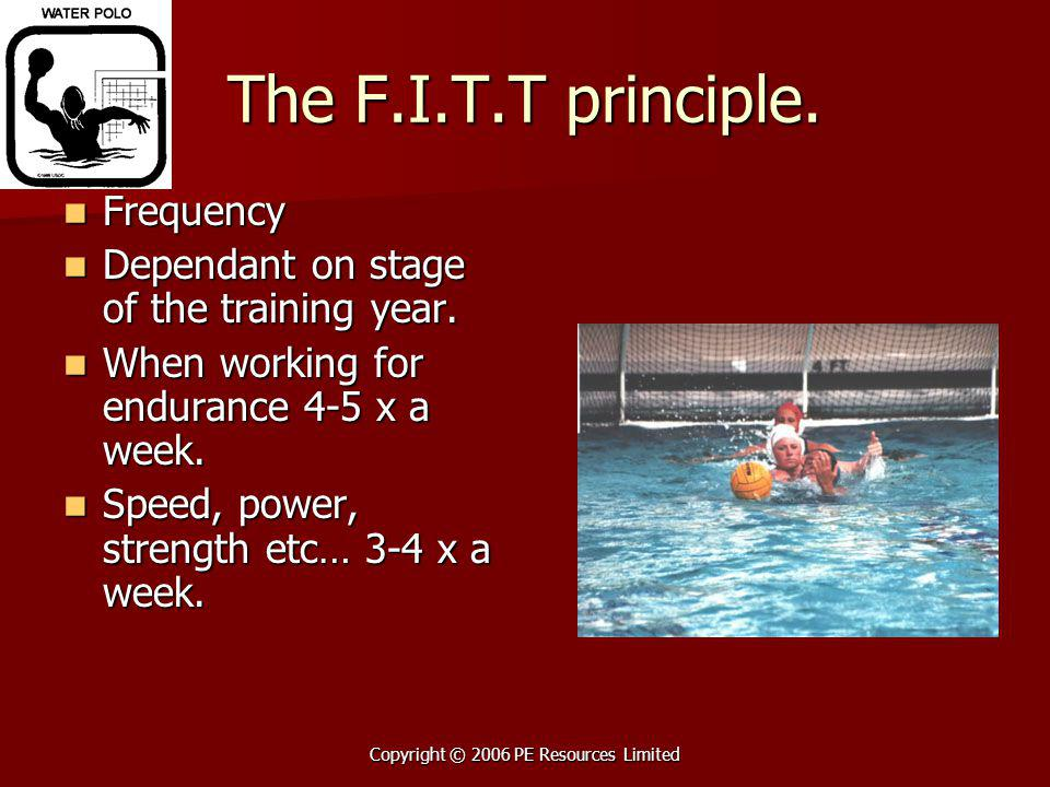 Copyright © 2006 PE Resources Limited The F.I.T.T principle. Frequency Frequency Dependant on stage of the training year. Dependant on stage of the tr