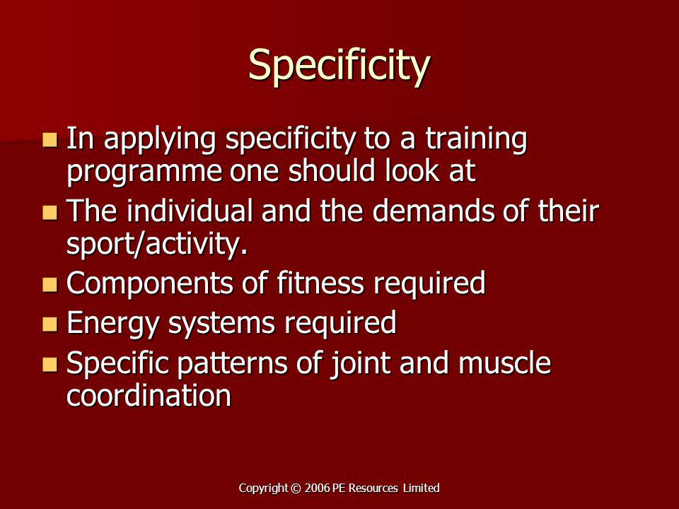 Copyright © 2006 PE Resources Limited Specificity In applying specificity to a training programme one should look at In applying specificity to a trai