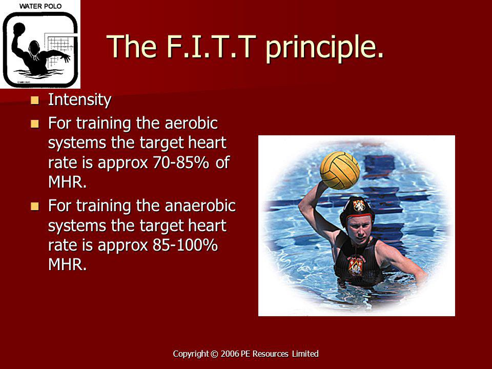 Copyright © 2006 PE Resources Limited The F.I.T.T principle. Intensity Intensity For training the aerobic systems the target heart rate is approx 70-8
