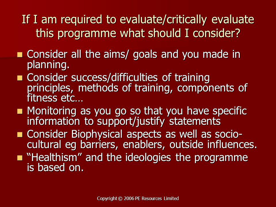 Copyright © 2006 PE Resources Limited If I am required to evaluate/critically evaluate this programme what should I consider.