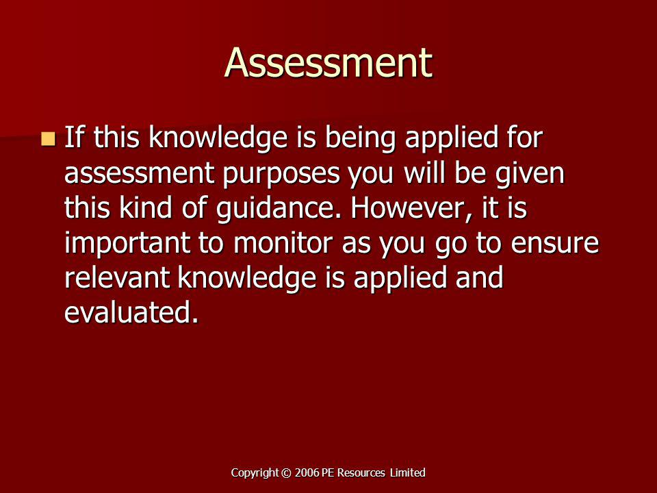 Copyright © 2006 PE Resources Limited Assessment If this knowledge is being applied for assessment purposes you will be given this kind of guidance. H