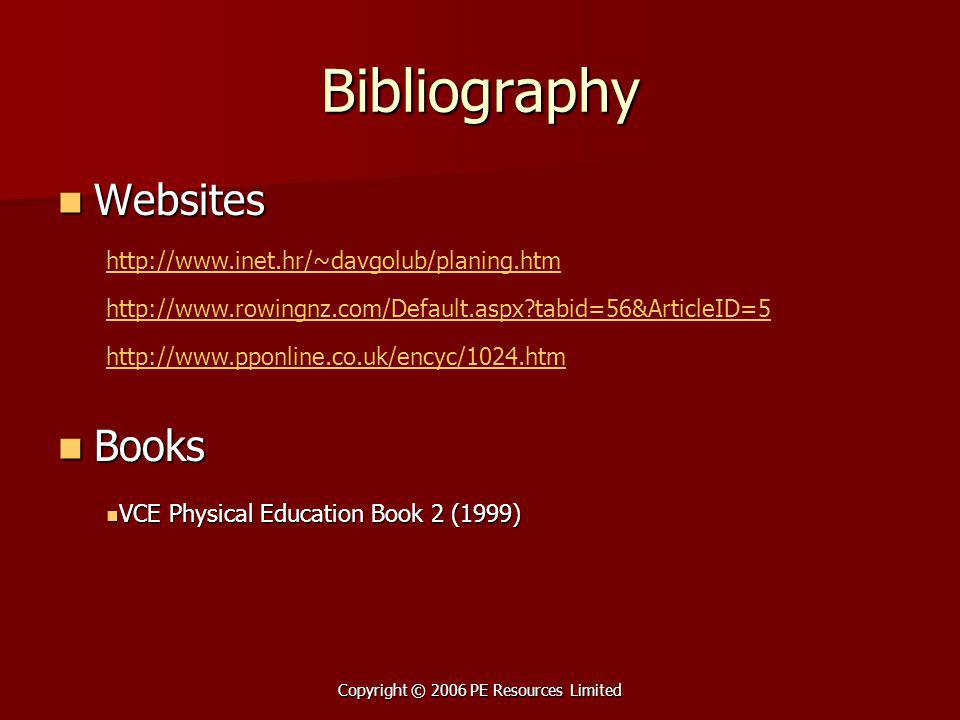 Copyright © 2006 PE Resources Limited Bibliography Websites Websites Books Books http://www.inet.hr/~davgolub/planing.htm http://www.rowingnz.com/Default.aspx?tabid=56&ArticleID=5 http://www.pponline.co.uk/encyc/1024.htm VCE Physical Education Book 2 (1999) VCE Physical Education Book 2 (1999)