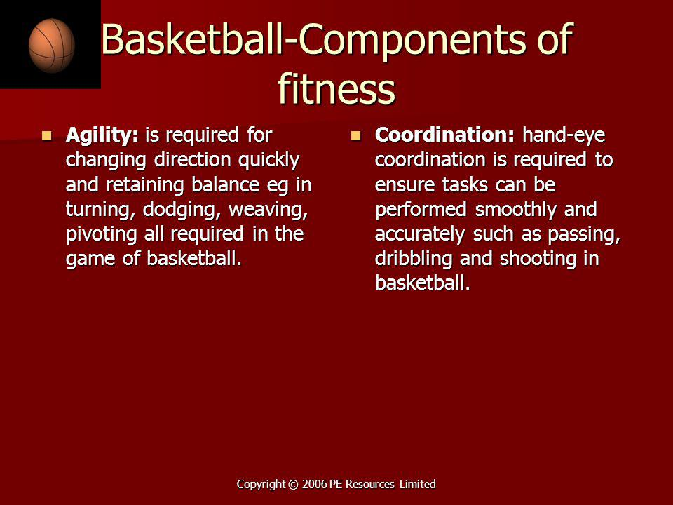 Copyright © 2006 PE Resources Limited Basketball-Components of fitness Agility: is required for changing direction quickly and retaining balance eg in turning, dodging, weaving, pivoting all required in the game of basketball.