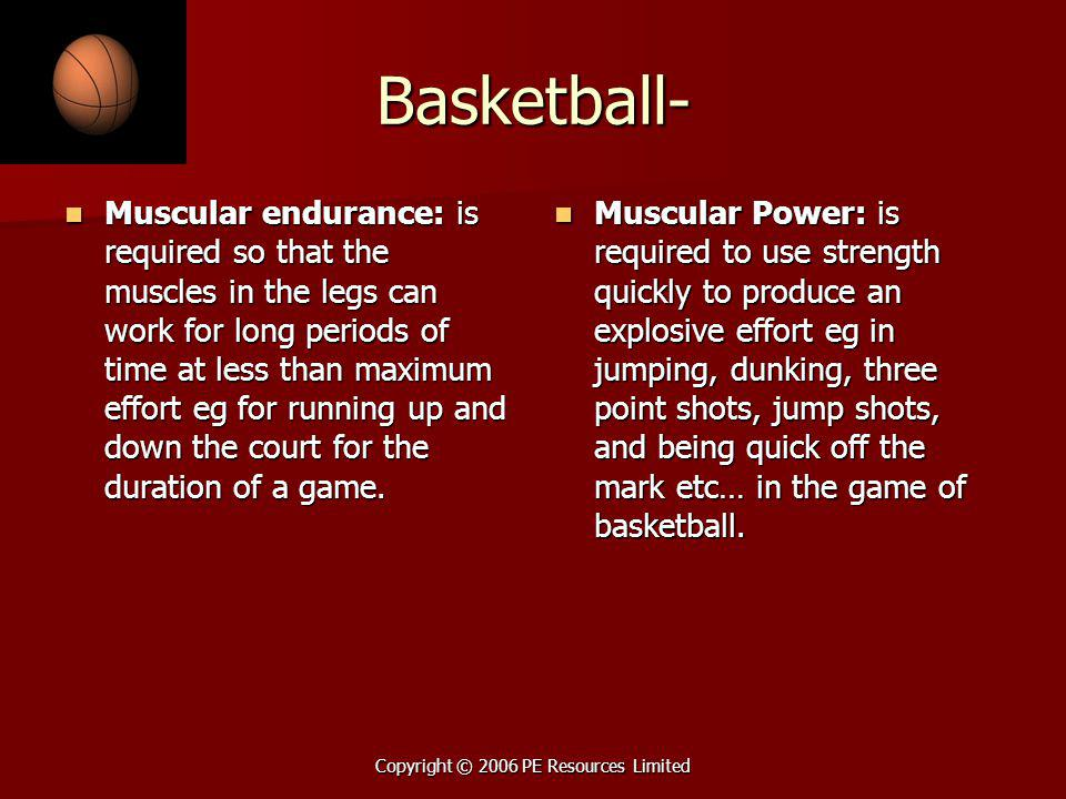 Copyright © 2006 PE Resources Limited Basketball- Muscular endurance: is required so that the muscles in the legs can work for long periods of time at less than maximum effort eg for running up and down the court for the duration of a game.