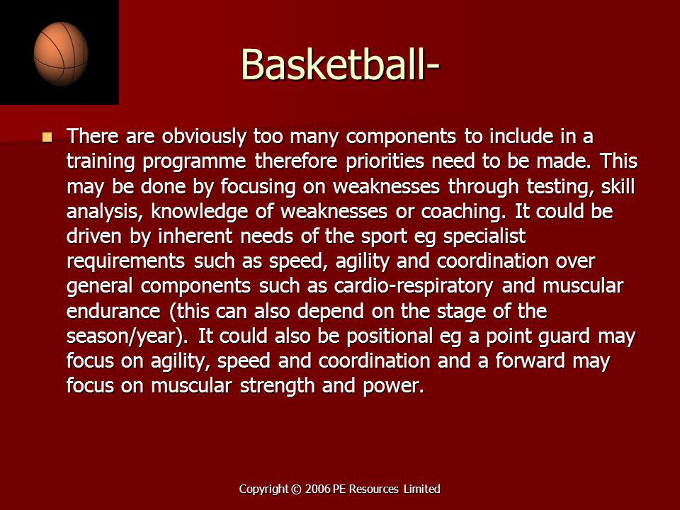 Copyright © 2006 PE Resources Limited Basketball- There are obviously too many components to include in a training programme therefore priorities need