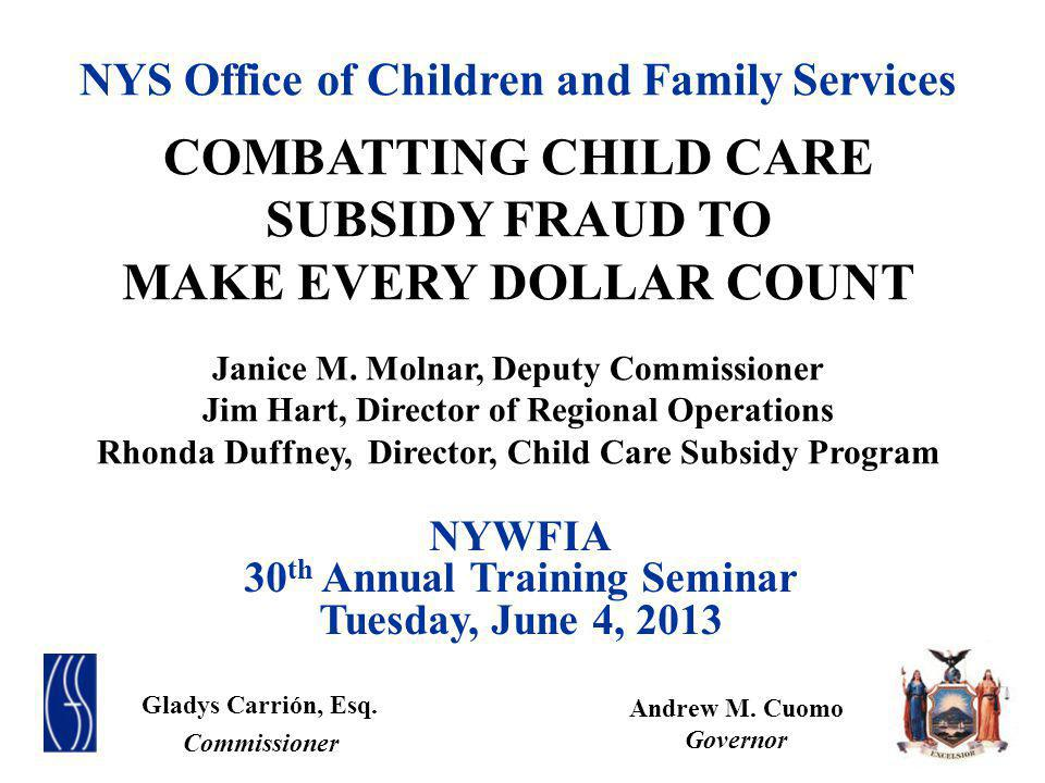 NYS Office of Children and Family Services COMBATTING CHILD CARE SUBSIDY FRAUD TO MAKE EVERY DOLLAR COUNT Janice M. Molnar, Deputy Commissioner Jim Ha