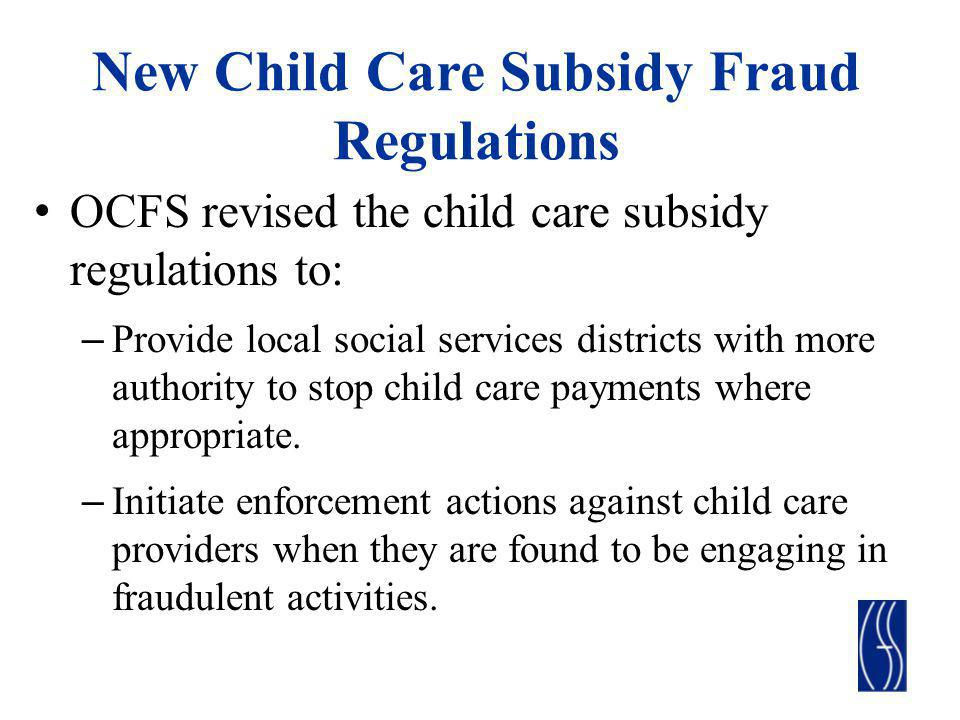 New Child Care Subsidy Fraud Regulations OCFS revised the child care subsidy regulations to: – Provide local social services districts with more autho