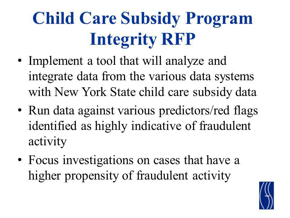 Child Care Subsidy Program Integrity RFP Implement a tool that will analyze and integrate data from the various data systems with New York State child