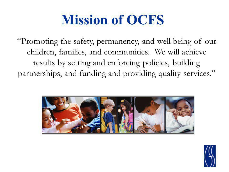 Mission of OCFS Promoting the safety, permanency, and well being of our children, families, and communities. We will achieve results by setting and en