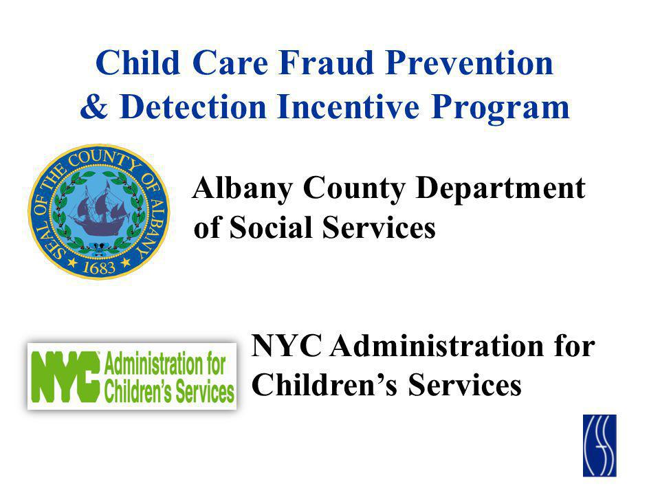 Child Care Fraud Prevention & Detection Incentive Program Albany County Department of Social Services NYC Administration for Childrens Services
