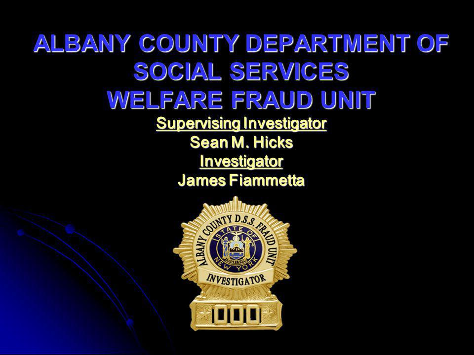 ALBANY COUNTY DEPARTMENT OF SOCIAL SERVICES WELFARE FRAUD UNIT Supervising Investigator Sean M. Hicks Investigator James Fiammetta