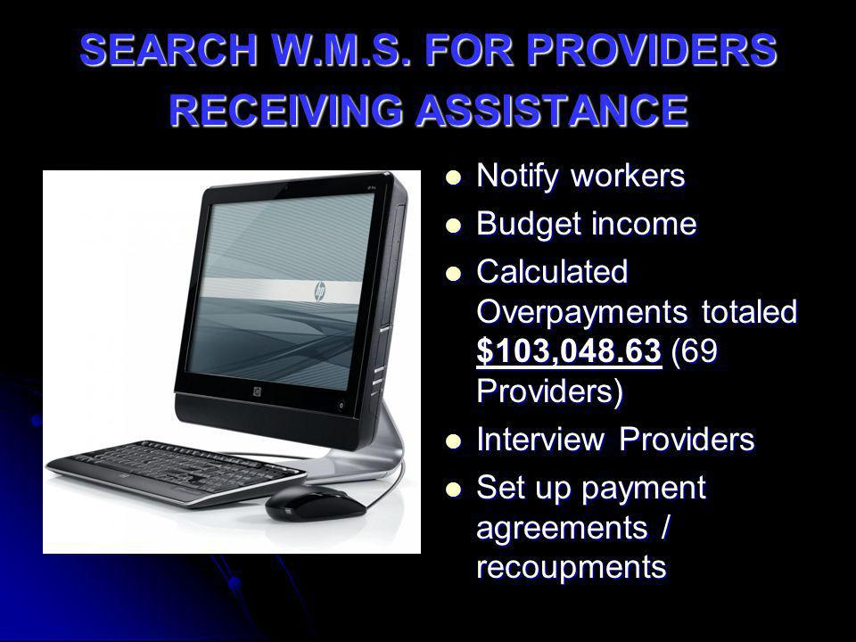 SEARCH W.M.S. FOR PROVIDERS RECEIVING ASSISTANCE Notify workers Notify workers Budget income Budget income Calculated Overpayments totaled $103,048.63