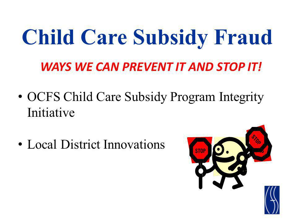 OCFS Child Care Subsidy Program Integrity Initiative Includes Four Elements Child Care Time and Attendance (CCTA) Fraud regulations, which became effective October of 2011 Child Care Subsidy Program Integrity RFP Child Care Fraud Prevention and Detection Incentive Program (Mini- Grants to local districts)