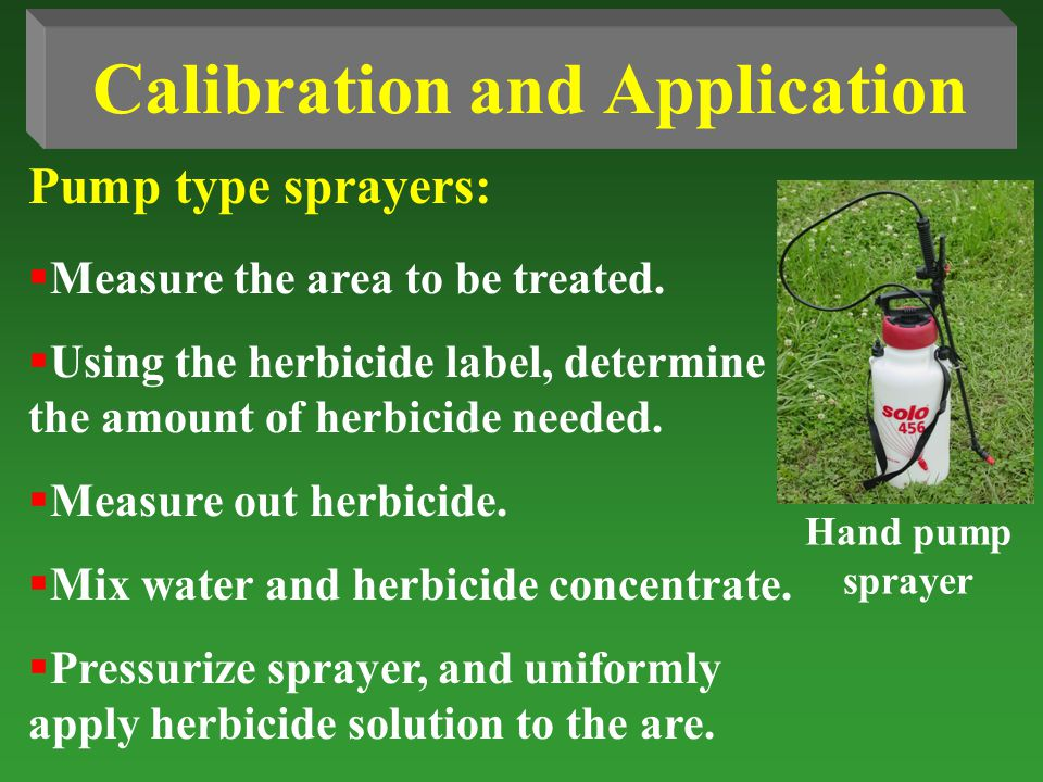 Pump type sprayers: Calibration and Application Measure the area to be treated. Using the herbicide label, determine the amount of herbicide needed. M