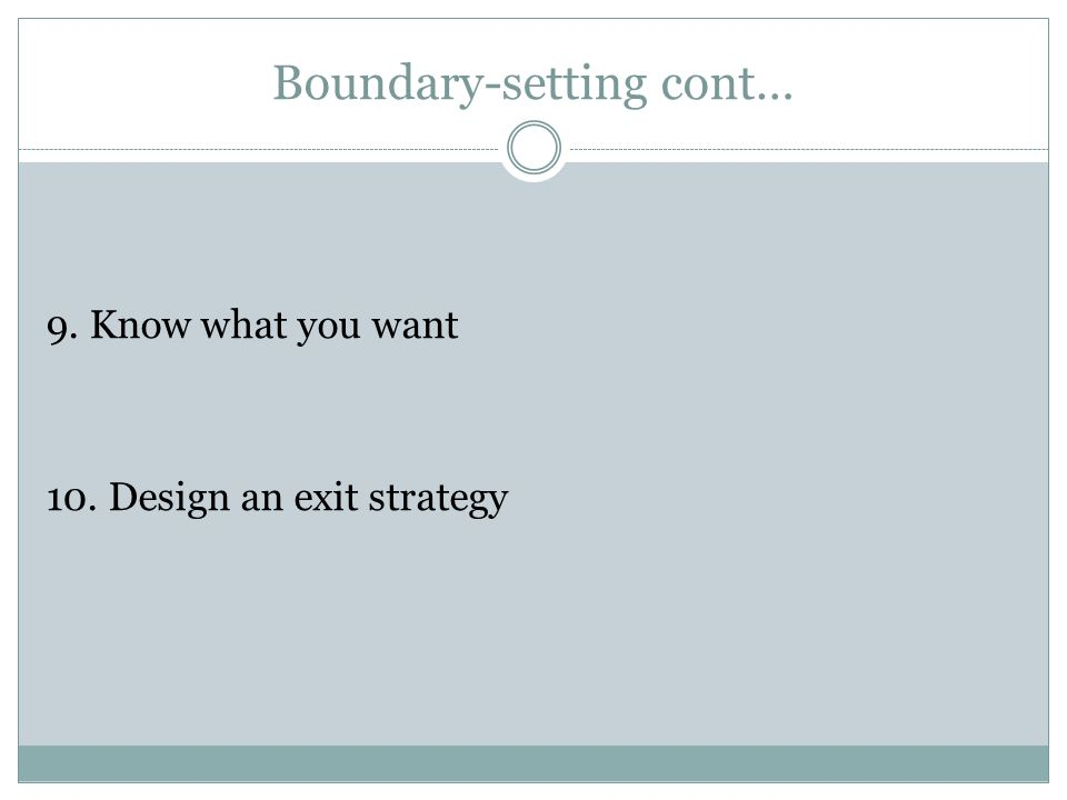 Boundary-setting cont… 9. Know what you want 10. Design an exit strategy