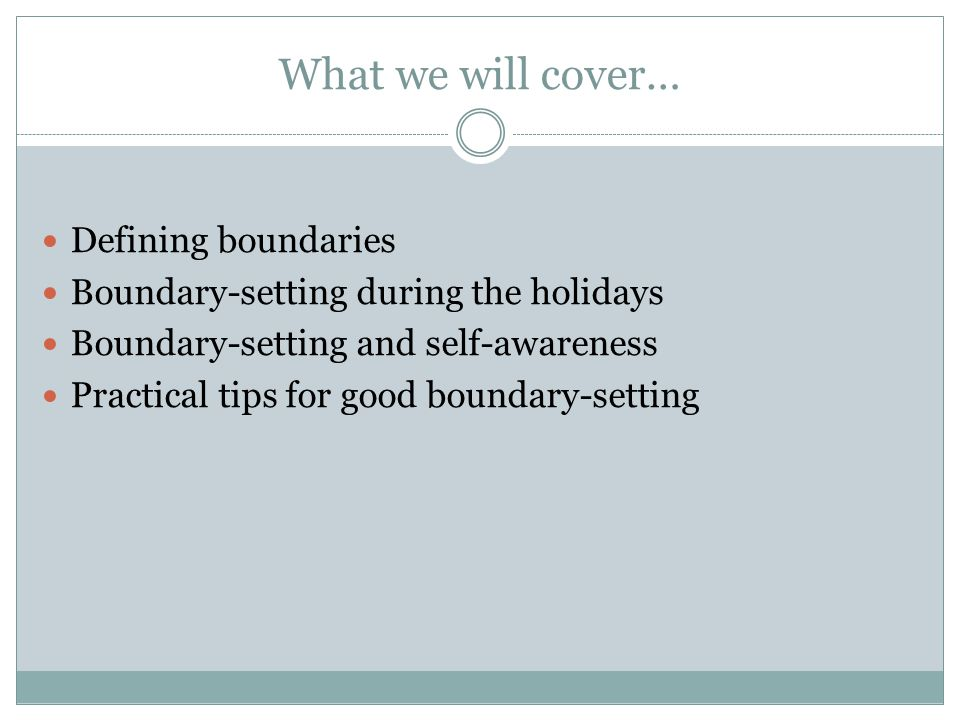 What we will cover… Defining boundaries Boundary-setting during the holidays Boundary-setting and self-awareness Practical tips for good boundary-setting