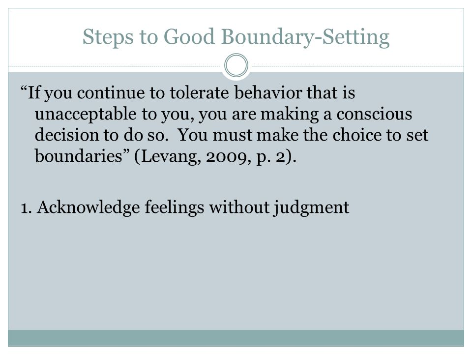 Steps to Good Boundary-Setting If you continue to tolerate behavior that is unacceptable to you, you are making a conscious decision to do so.