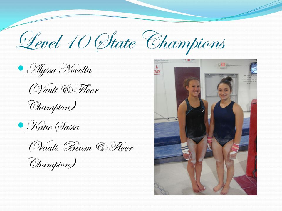 Level 10 State Champions Alyssa Nocella (Vault & Floor Champion) Katie Sassa (Vault, Beam & Floor Champion)