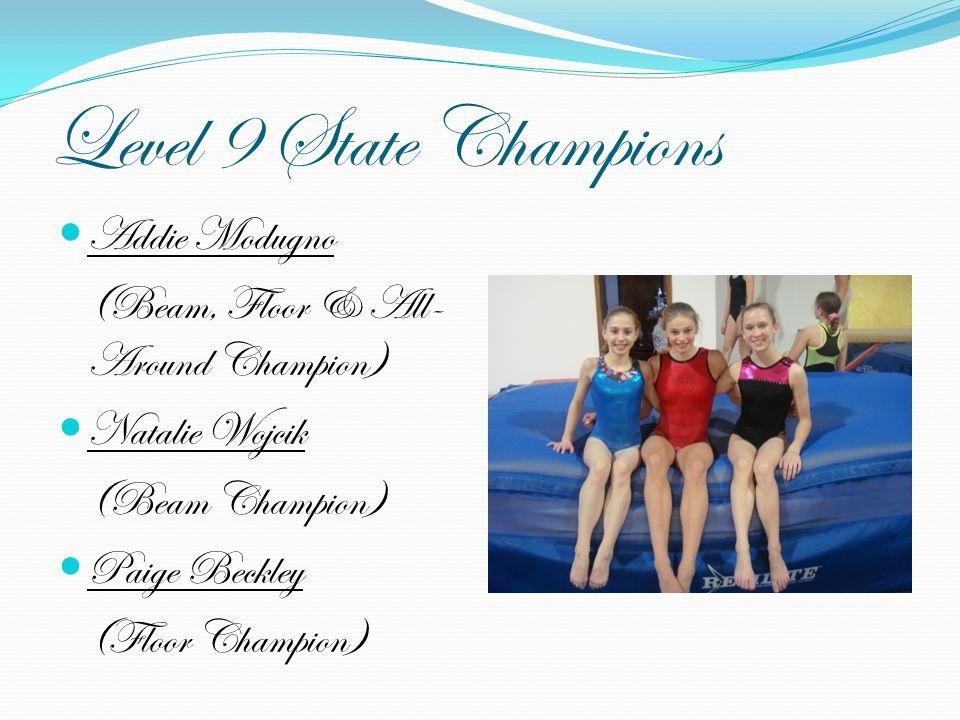 Level 9 State Champions Addie Modugno (Beam, Floor & All- Around Champion) Natalie Wojcik (Beam Champion) Paige Beckley (Floor Champion)
