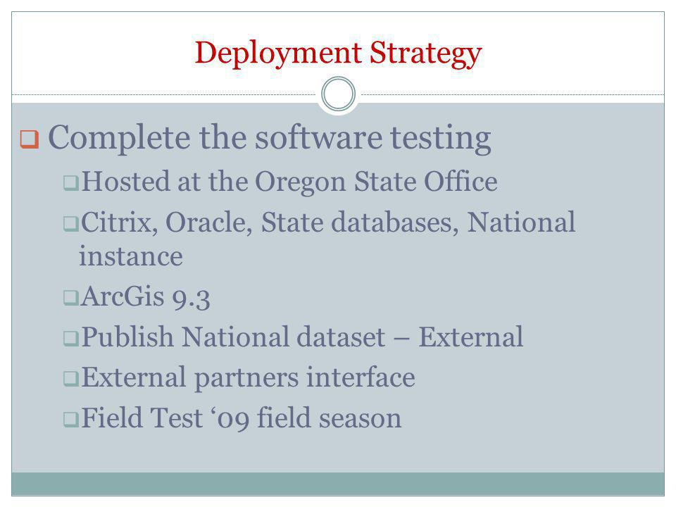 Deployment Strategy Complete the software testing Hosted at the Oregon State Office Citrix, Oracle, State databases, National instance ArcGis 9.3 Publish National dataset – External External partners interface Field Test 09 field season