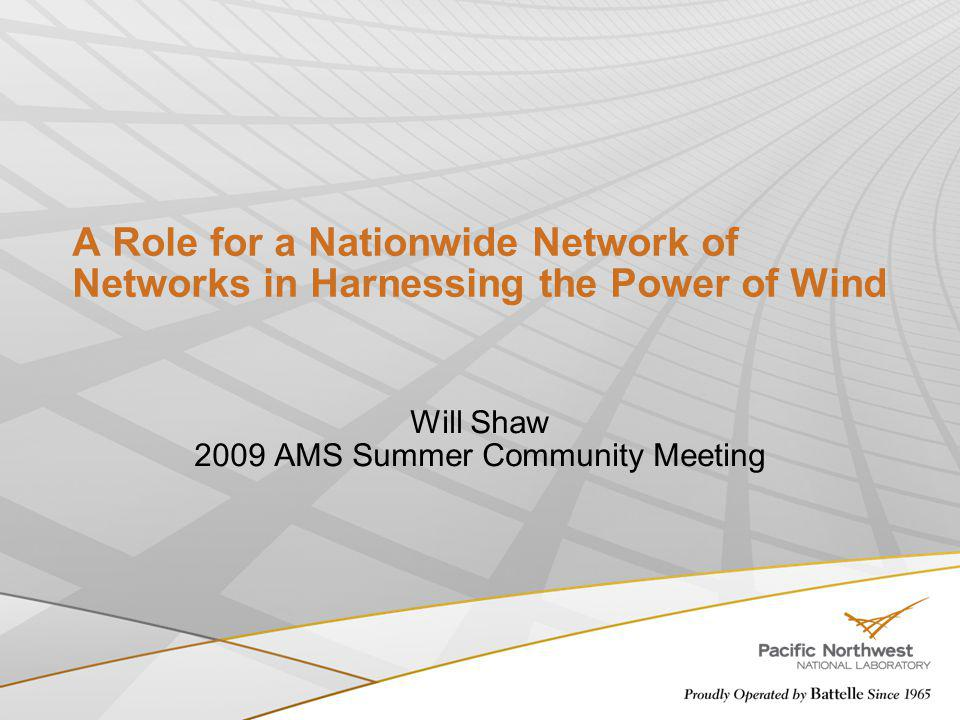 A Role for a Nationwide Network of Networks in Harnessing the Power of Wind Will Shaw 2009 AMS Summer Community Meeting
