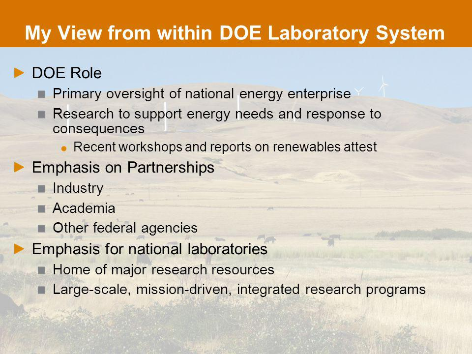 My View from within DOE Laboratory System DOE Role Primary oversight of national energy enterprise Research to support energy needs and response to consequences Recent workshops and reports on renewables attest Emphasis on Partnerships Industry Academia Other federal agencies Emphasis for national laboratories Home of major research resources Large-scale, mission-driven, integrated research programs