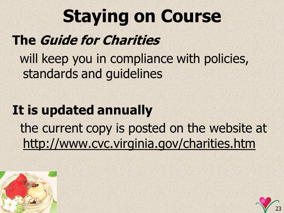 23 Staying on Course The Guide for Charities will keep you in compliance with policies, standards and guidelines It is updated annually the current co