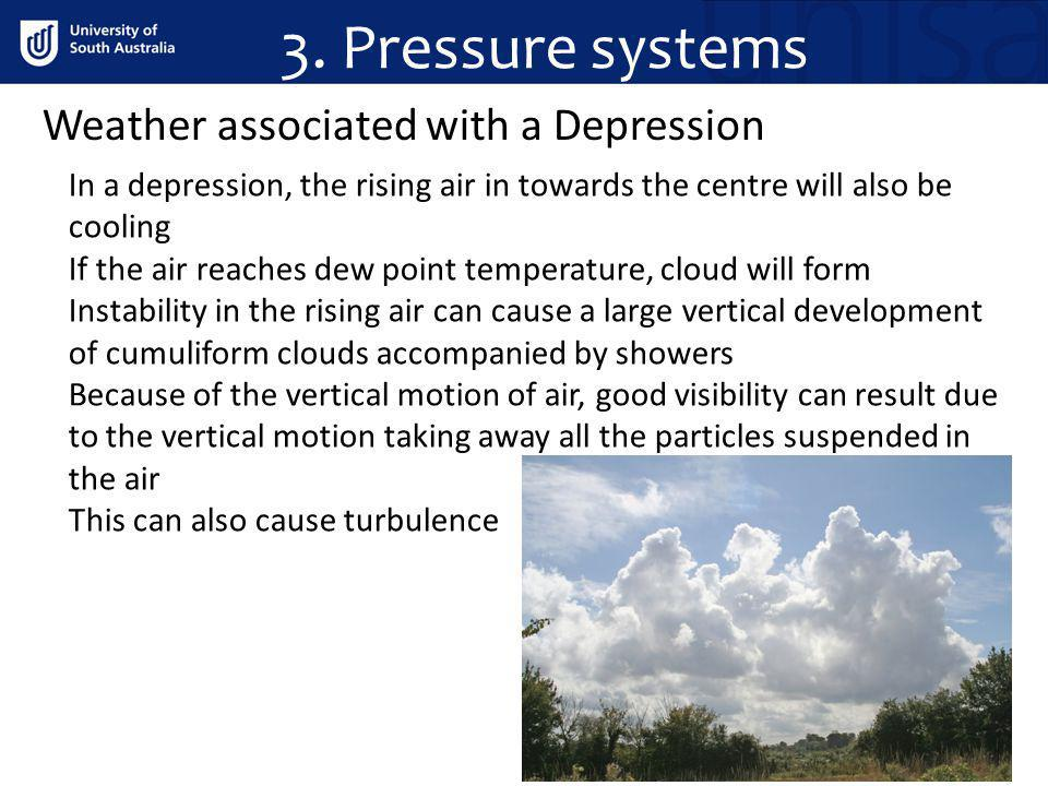 3. Pressure systems Weather associated with a Depression In a depression, the rising air in towards the centre will also be cooling If the air reaches