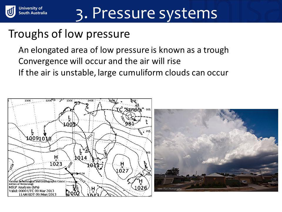 3. Pressure systems Troughs of low pressure An elongated area of low pressure is known as a trough Convergence will occur and the air will rise If the
