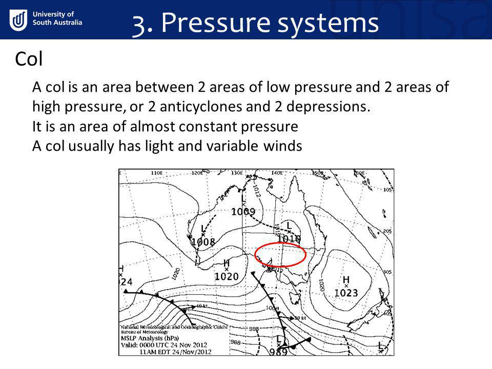 3. Pressure systems Col A col is an area between 2 areas of low pressure and 2 areas of high pressure, or 2 anticyclones and 2 depressions. It is an a