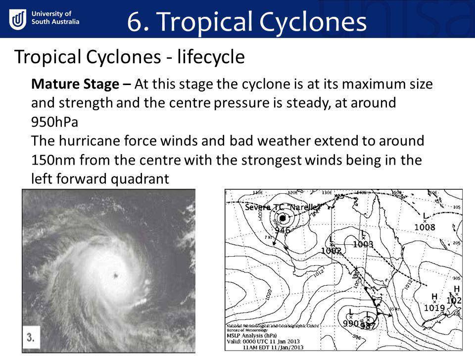 Tropical Cyclones - lifecycle Mature Stage – At this stage the cyclone is at its maximum size and strength and the centre pressure is steady, at aroun