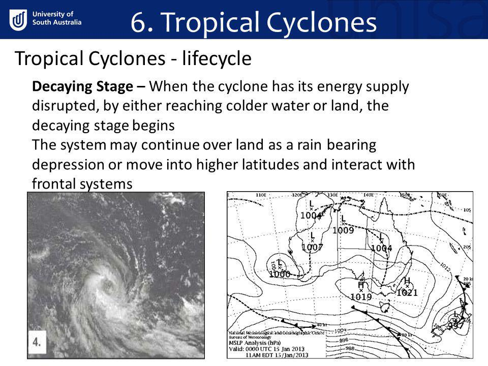 Tropical Cyclones - lifecycle Decaying Stage – When the cyclone has its energy supply disrupted, by either reaching colder water or land, the decaying