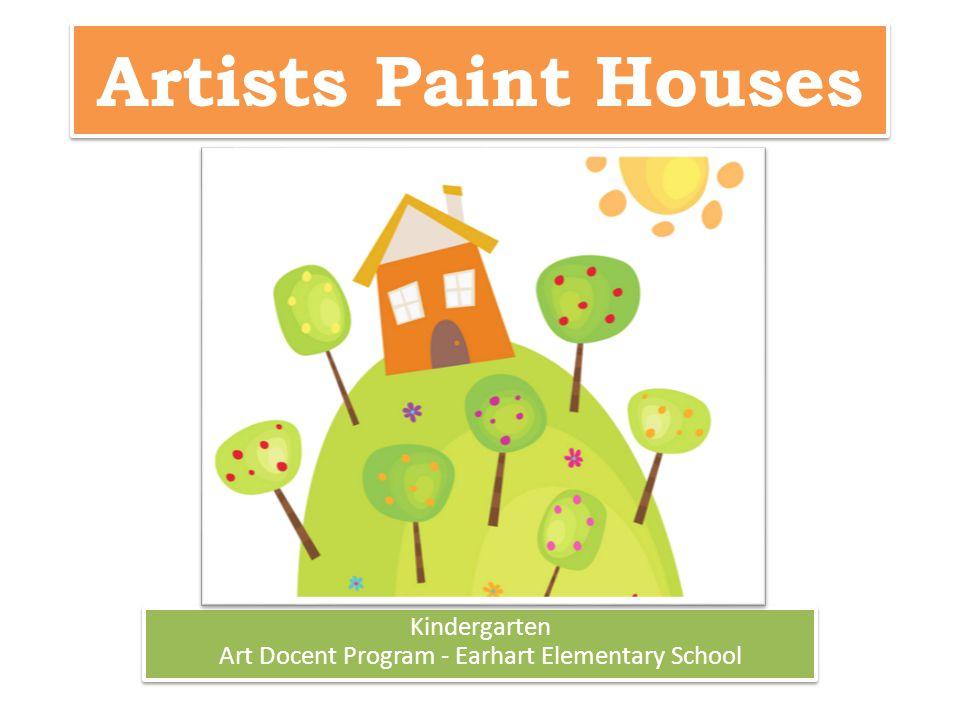 Artists Paint Houses Kindergarten Art Docent Program - Earhart Elementary School Kindergarten Art Docent Program - Earhart Elementary School