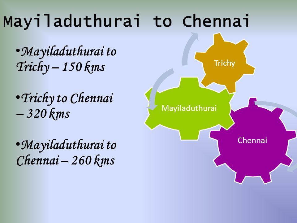 Chennai Mayiladuthurai Trichy Mayiladuthurai to Chennai Mayiladuthurai to Trichy – 150 kms Trichy to Chennai – 320 kms Mayiladuthurai to Chennai – 260 kms