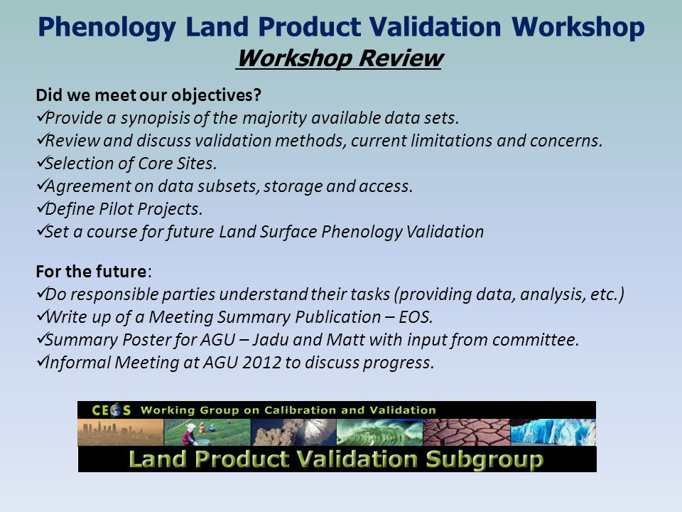Phenology Land Product Validation Workshop Workshop Review Did we meet our objectives.