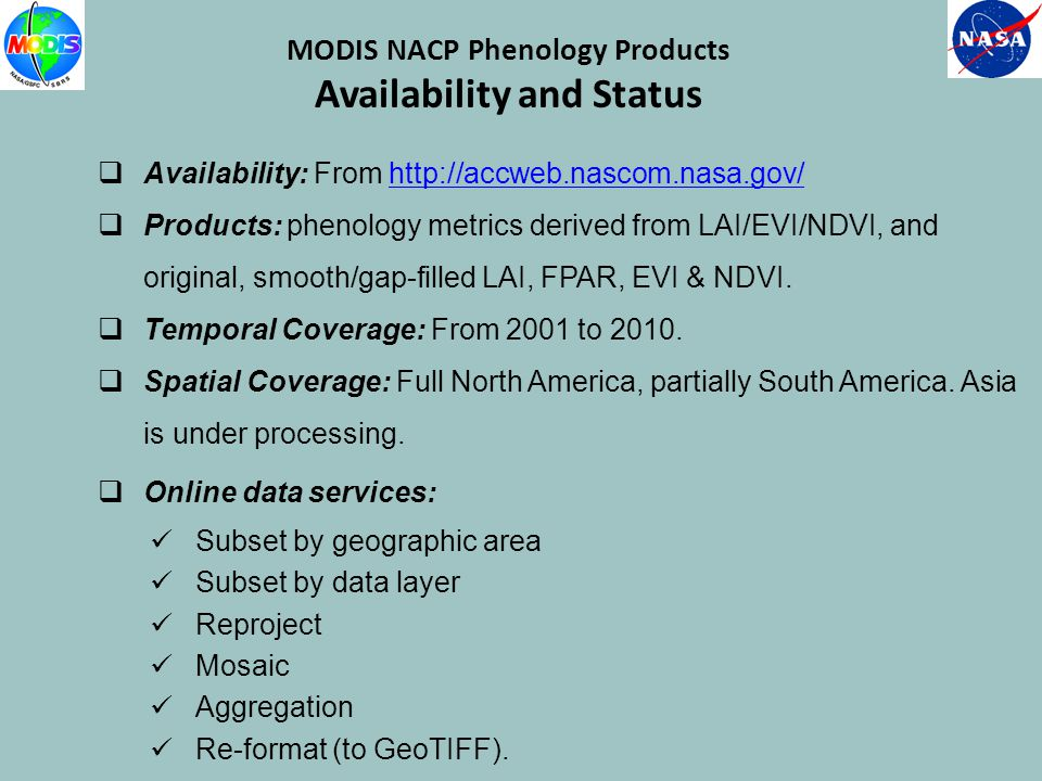 MODIS NACP Phenology Products Availability and Status Availability: From http://accweb.nascom.nasa.gov/http://accweb.nascom.nasa.gov/ Products: phenology metrics derived from LAI/EVI/NDVI, and original, smooth/gap-filled LAI, FPAR, EVI & NDVI.