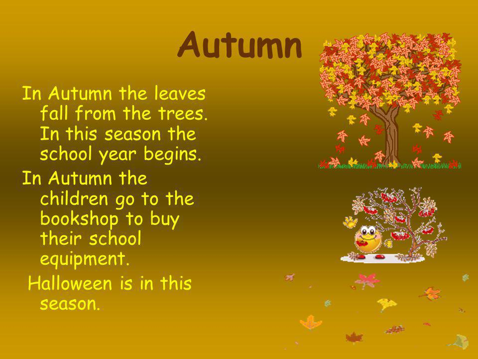 Autumn In Autumn the leaves fall from the trees. In this season the school year begins.