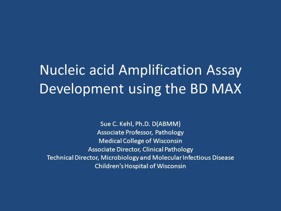 Nucleic acid Amplification Assay Development using the BD MAX Sue C. Kehl, Ph.D. D(ABMM) Associate Professor, Pathology Medical College of Wisconsin A